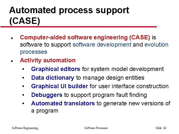 Automated process support (CASE) l l Computer-aided software engineering (CASE) is software to support