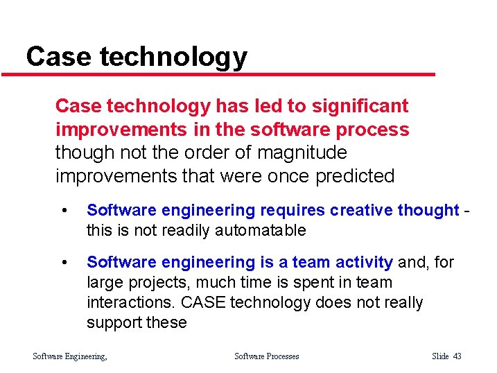 Case technology has led to significant improvements in the software process though not the