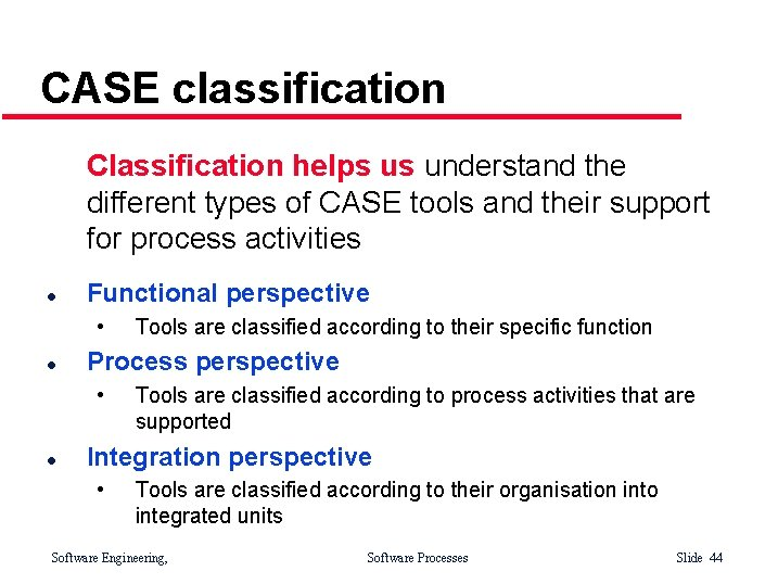 CASE classification Classification helps us understand the different types of CASE tools and their