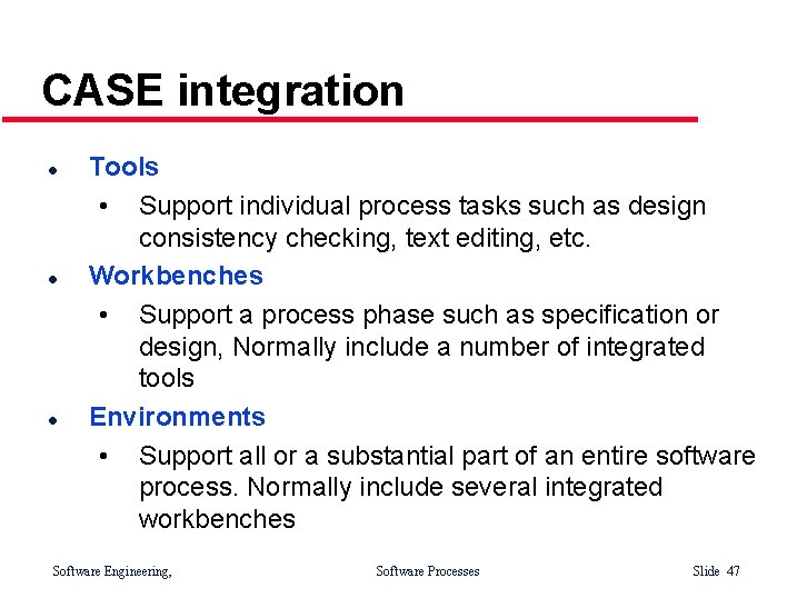 CASE integration l l l Tools • Support individual process tasks such as design