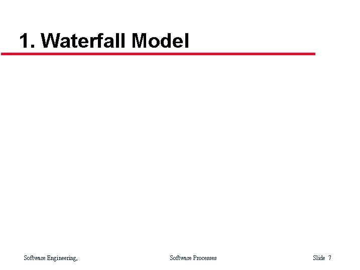 1. Waterfall Model Software Engineering, Software Processes Slide 7