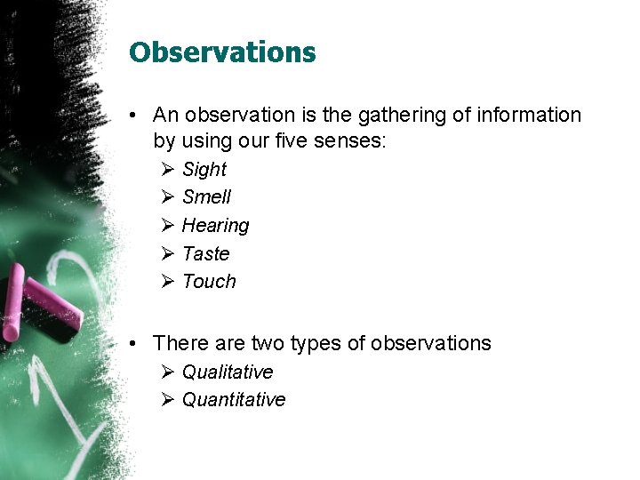 Observations • An observation is the gathering of information by using our five senses: