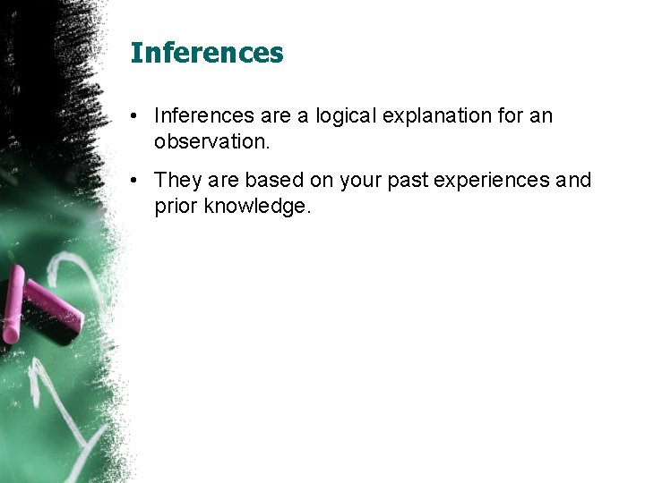 Inferences • Inferences are a logical explanation for an observation. • They are based