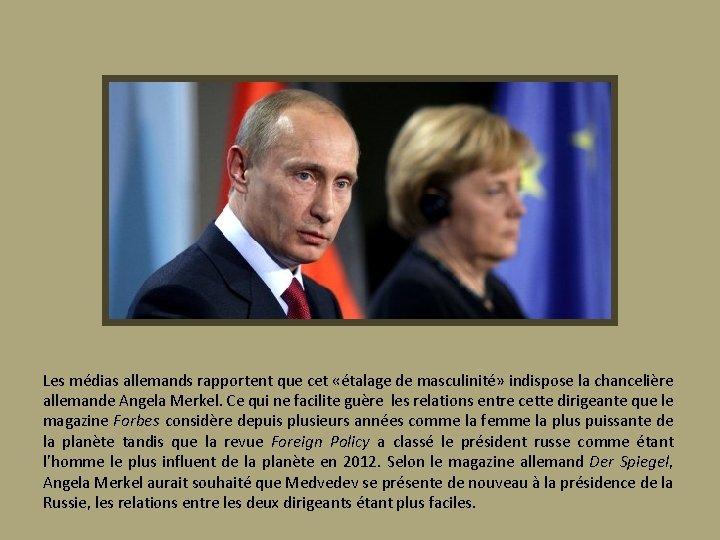 Les médias allemands rapportent que cet «étalage de masculinité» indispose la chancelière allemande Angela