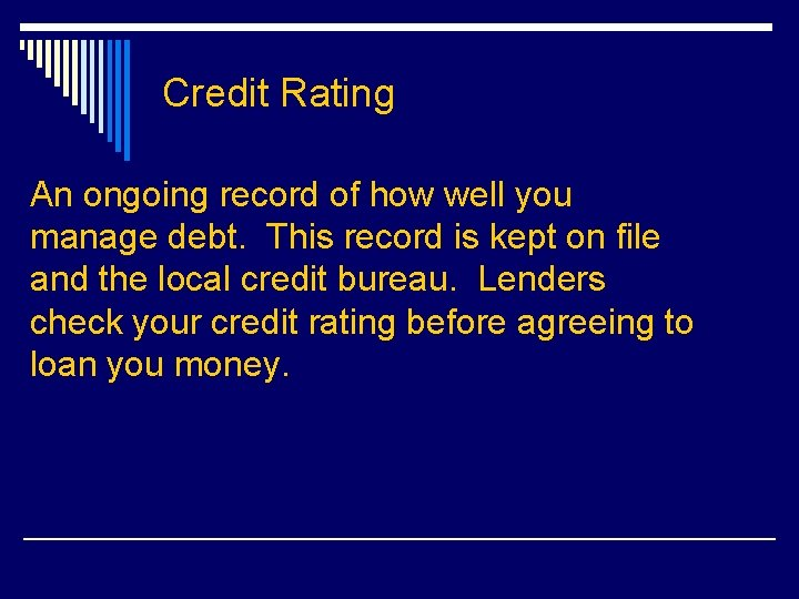 Credit Rating An ongoing record of how well you manage debt. This record is
