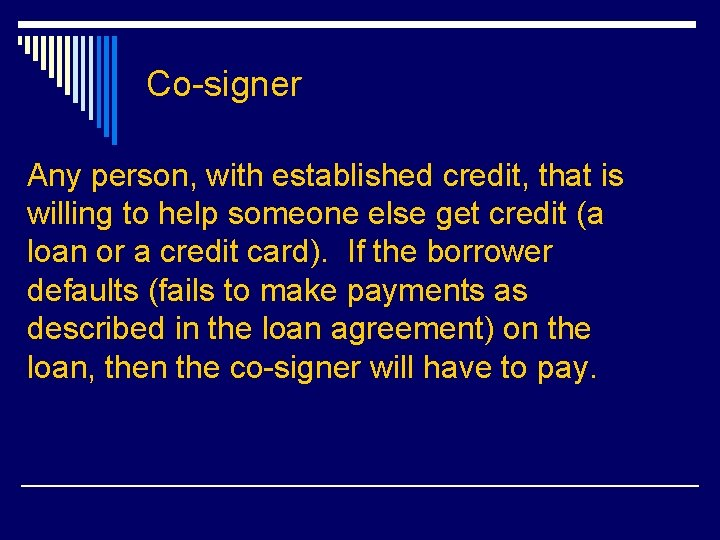 Co-signer Any person, with established credit, that is willing to help someone else get
