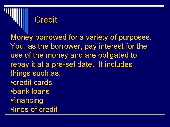Credit Money borrowed for a variety of purposes. You, as the borrower, pay interest