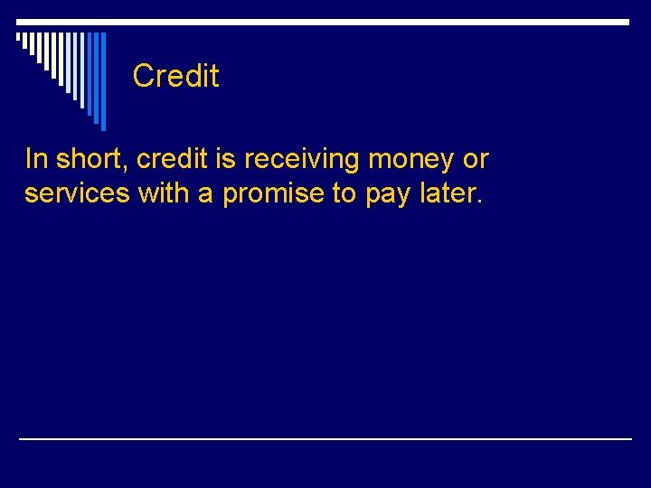 Credit In short, credit is receiving money or services with a promise to pay