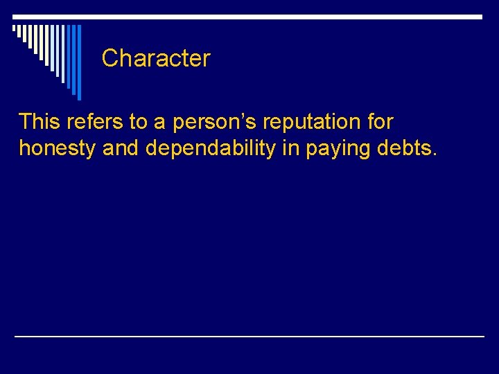 Character This refers to a person's reputation for honesty and dependability in paying debts.