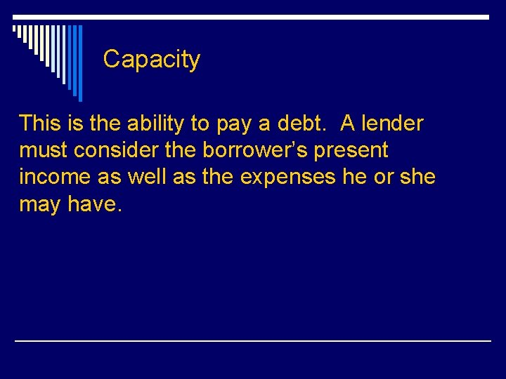 Capacity This is the ability to pay a debt. A lender must consider the