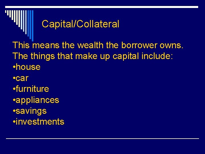 Capital/Collateral This means the wealth the borrower owns. The things that make up capital