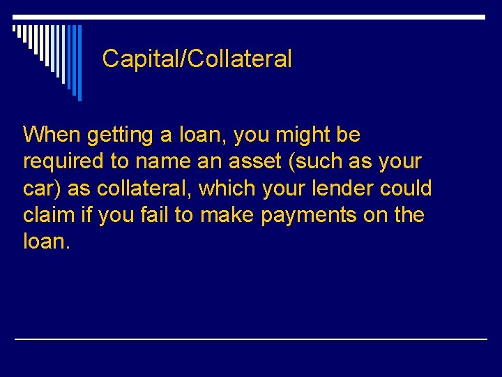 Capital/Collateral When getting a loan, you might be required to name an asset (such