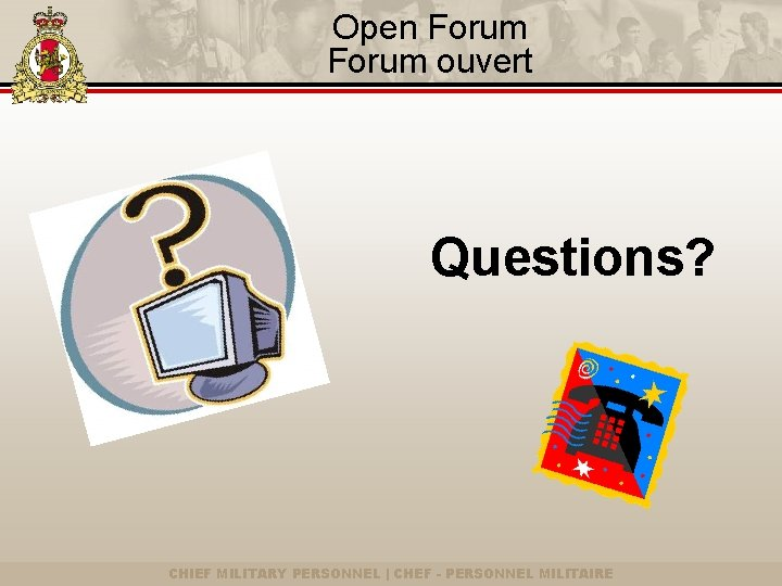 Open Forum ouvert Questions? CHIEF MILITARY PERSONNEL | CHEF - PERSONNEL MILITAIRE