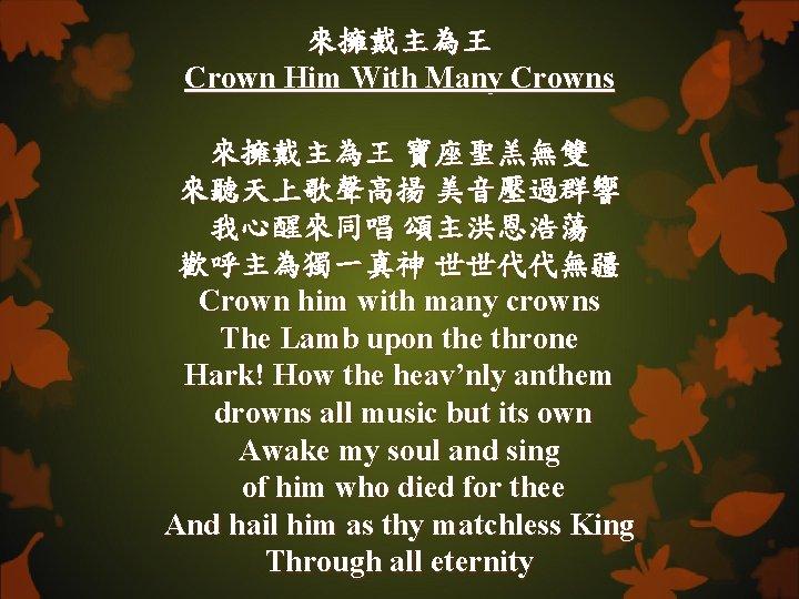 來擁戴主為王 Crown Him With Many Crowns 來擁戴主為王 寶座聖羔無雙 來聽天上歌聲高揚 美音壓過群響 我心醒來同唱 頌主洪恩浩蕩 歡呼主為獨一真神 世世代代無疆