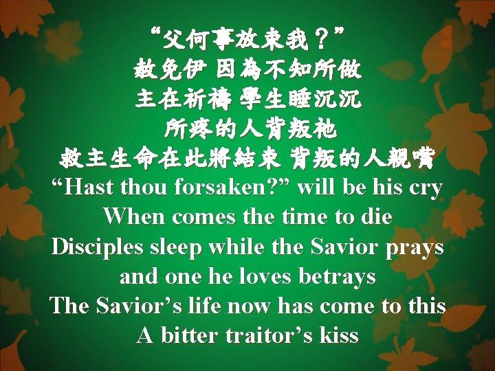 """""""父何事放束我?"""" 赦免伊 因為不知所做 主在祈禱 學生睡沉沉 所疼的人背叛祂 救主生命在此將結束 背叛的人親嘴 """"Hast thou forsaken? """" will be"""