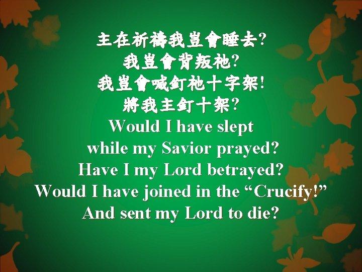 主在祈禱我豈會睡去? 我豈會背叛祂? 我豈會喊釘祂十字架! 將我主釘十架? Would I have slept while my Savior prayed? Have I