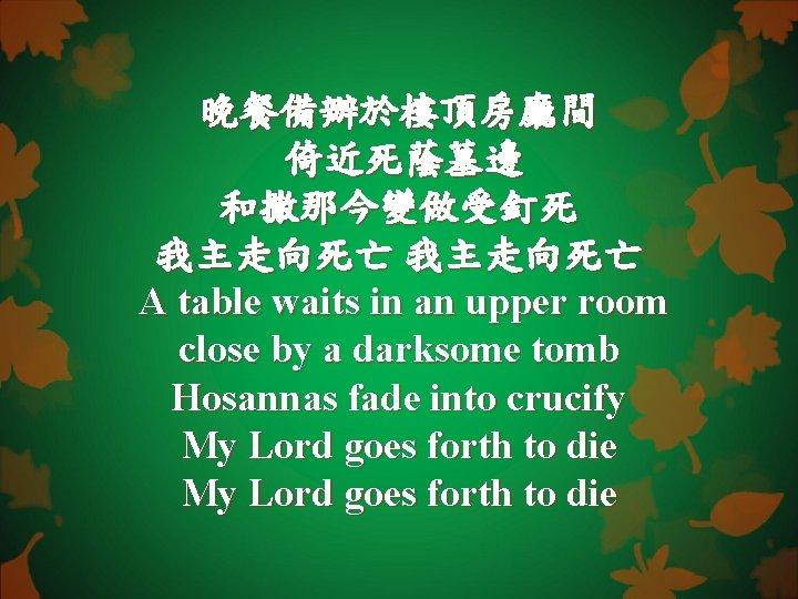 晚餐備辦於樓頂房廳間 倚近死蔭墓邊 和撒那今變做受釘死 我主走向死亡 A table waits in an upper room close by a