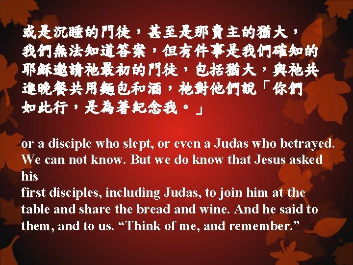 或是沉睡的門徒,甚至是那賣主的猶大, 我們無法知道答案,但有件事是我們確知的 耶穌邀請祂最初的門徒,包括猶大,與祂共 進晚餐共用麵包和酒,祂對他們說「你們 如此行,是為著紀念我。」 or a disciple who slept, or even a Judas