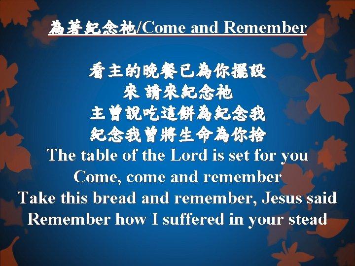為著紀念祂/Come and Remember 看主的晚餐已為你擺設 來 請來紀念祂 主曾說吃這餅為紀念我 紀念我曾將生命為你捨 The table of the Lord is