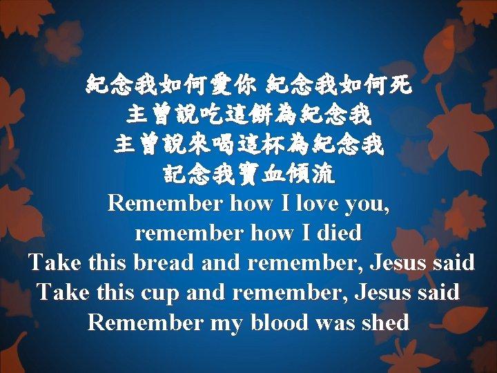 紀念我如何愛你 紀念我如何死 主曾說吃這餅為紀念我 主曾說來喝這杯為紀念我 記念我寶血傾流 Remember how I love you, remember how I died