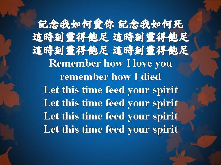 記念我如何愛你 記念我如何死 這時刻靈得飽足 Remember how I love you remember how I died Let this