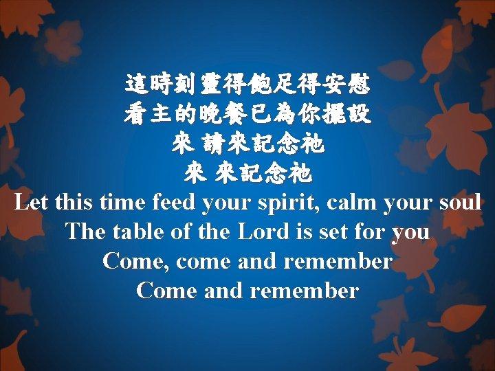 這時刻靈得飽足得安慰 看主的晚餐已為你擺設 來 請來記念祂 來 來記念祂 Let this time feed your spirit, calm your