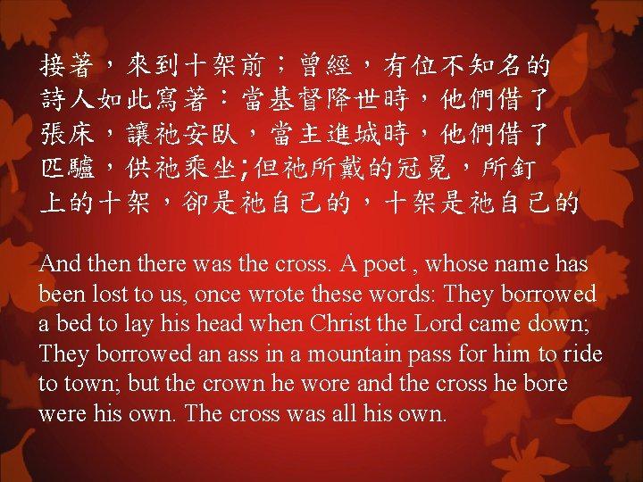 接著,來到十架前;曾經,有位不知名的 詩人如此寫著:當基督降世時,他們借了 張床,讓祂安臥,當主進城時,他們借了 匹驢,供祂乘坐; 但祂所戴的冠冕,所釘 上的十架,卻是祂自己的,十架是祂自己的 And then there was the cross. A poet