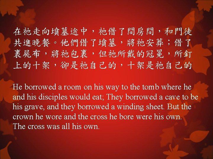 在祂走向墳墓途中,祂借了間房間,和門徒 共進晚餐。他們借了墳墓,將祂安葬;借了 裹屍布,將祂包裹,但祂所戴的冠冕,所釘 上的十架,卻是祂自己的,十架是祂自己的 He borrowed a room on his way to the tomb