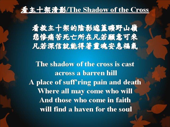 看主十架清影/The Shadow of the Cross 看救主十架的陰影遮蓋曠野山嶺 悲慘痛苦死亡所在凡若願意可來 凡若深信就能得著靈魂安息福氣 The shadow of the cross is