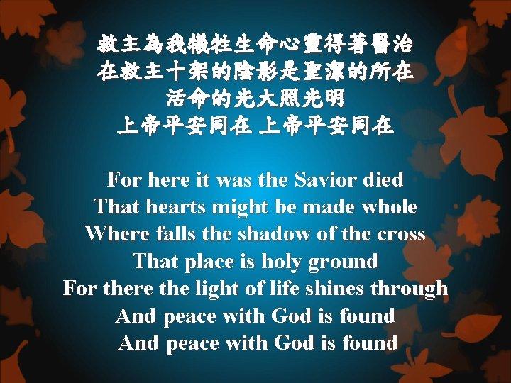 救主為我犧牲生命心靈得著醫治 在救主十架的陰影是聖潔的所在 活命的光大照光明 上帝平安同在 For here it was the Savior died That hearts might