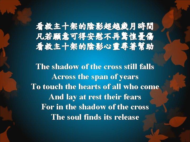 看救主十架的陰影超越歲月時間 凡若願意可得安慰不再驚惶憂傷 看救主十架的陰影心靈尋著幫助 The shadow of the cross still falls Across the span of