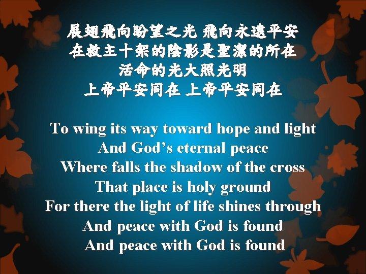 展翅飛向盼望之光 飛向永遠平安 在救主十架的陰影是聖潔的所在 活命的光大照光明 上帝平安同在 To wing its way toward hope and light And