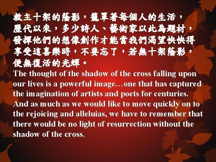 救主十架的蔭影,籠罩著每個人的生活, 歷代以來,多少詩人、藝術家以此為題材, 發揮他們的想像創作才能當我們渴望快快得 享受這喜樂時,不要忘了,若無十架蔭影, 便無復活的光輝。 The thought of the shadow of the cross falling