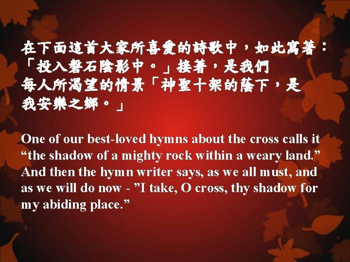 在下面這首大家所喜愛的詩歌中,如此寫著: 「投入磐石陰影中。」接著,是我們 每人所渴望的情景「神聖十架的蔭下,是 我安樂之鄉。」 One of our best-loved hymns about the cross calls it
