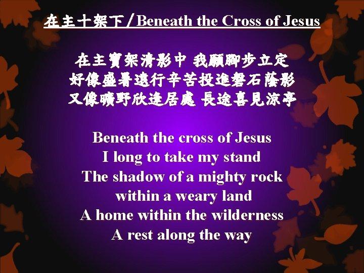在主十架下/Beneath the Cross of Jesus 在主寶架清影中 我願腳步立定 好像盛暑遠行辛苦投進磐石蔭影 又像曠野欣逢居處 長途喜見涼亭 Beneath the cross of