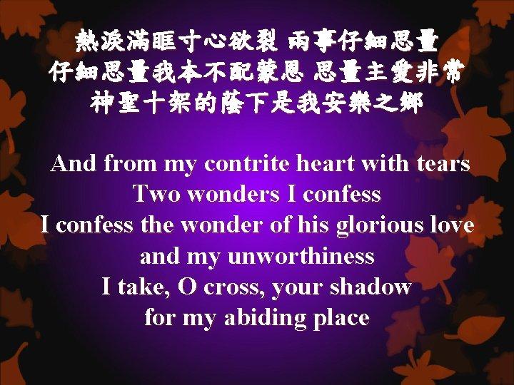 熱淚滿眶寸心欲裂 兩事仔細思量我本不配蒙恩 思量主愛非常 神聖十架的蔭下是我安樂之鄉 And from my contrite heart with tears Two wonders I