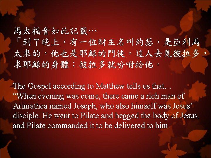 """馬太福音如此記載… 「到了晚上,有一位財主名叫約瑟,是亞利馬 太來的,他也是耶穌的門徒。這人去見彼拉多, 求耶穌的身體;彼拉多就吩咐給他。 The Gospel according to Matthew tells us that… """"When evening"""