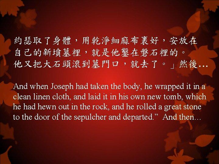 約瑟取了身體,用乾淨細麻布裹好,安放在 自己的新墳墓裡,就是他鑿在磐石裡的。 他又把大石頭滾到墓門口,就去了。」然後. . . And when Joseph had taken the body, he wrapped