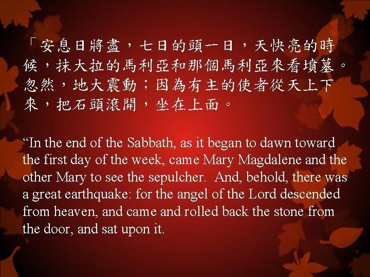 """「安息日將盡,七日的頭一日,天快亮的時 候,抹大拉的馬利亞和那個馬利亞來看墳墓。 忽然,地大震動;因為有主的使者從天上下 來,把石頭滾開,坐在上面。 """"In the end of the Sabbath, as it began to"""