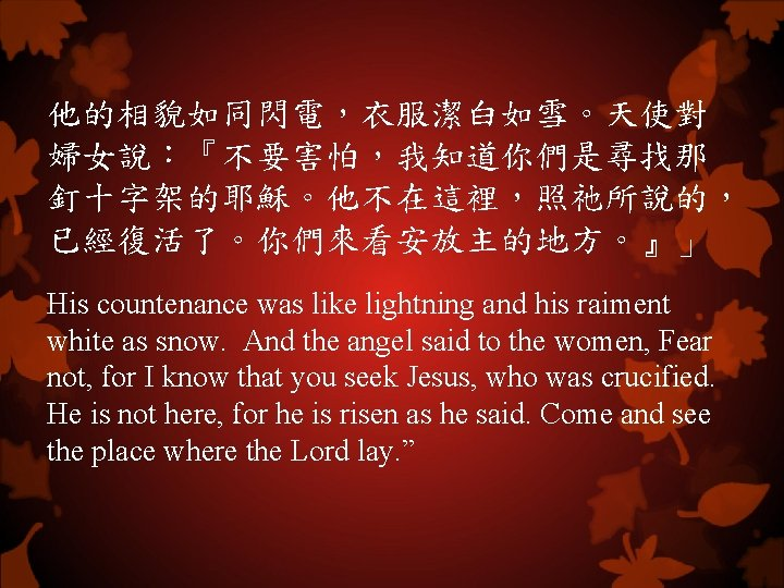 他的相貌如同閃電,衣服潔白如雪。天使對 婦女說:『不要害怕,我知道你們是尋找那 釘十字架的耶穌。他不在這裡,照祂所說的, 已經復活了。你們來看安放主的地方。』」 His countenance was like lightning and his raiment white as