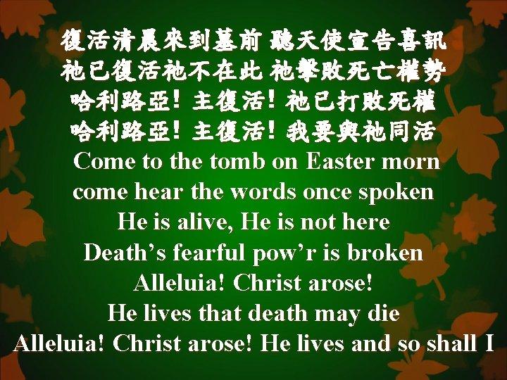 復活清晨來到墓前 聽天使宣告喜訊 祂已復活祂不在此 祂擊敗死亡權勢 哈利路亞! 主復活! 祂已打敗死權 哈利路亞! 主復活! 我要與祂同活 Come to the tomb