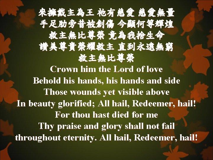 來擁戴主為王 祂有慈愛 慈愛無量 手足肋旁昔被創傷 今顯何等輝煌 救主無比尊榮 竟為我捨生命 讚美尊貴榮耀救主 直到永遠無窮 救主無比尊榮 Crown him the Lord
