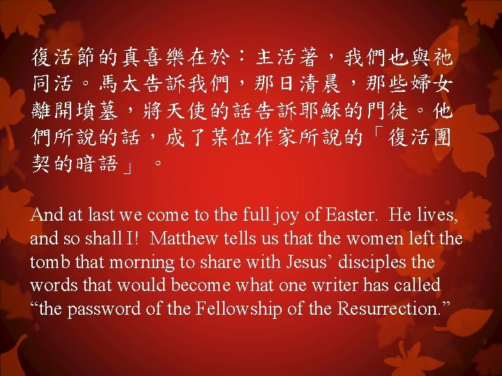 復活節的真喜樂在於:主活著,我們也與祂 同活。馬太告訴我們,那日清晨,那些婦女 離開墳墓,將天使的話告訴耶穌的門徒。他 們所說的話,成了某位作家所說的「復活團 契的暗語」 。 And at last we come to the full