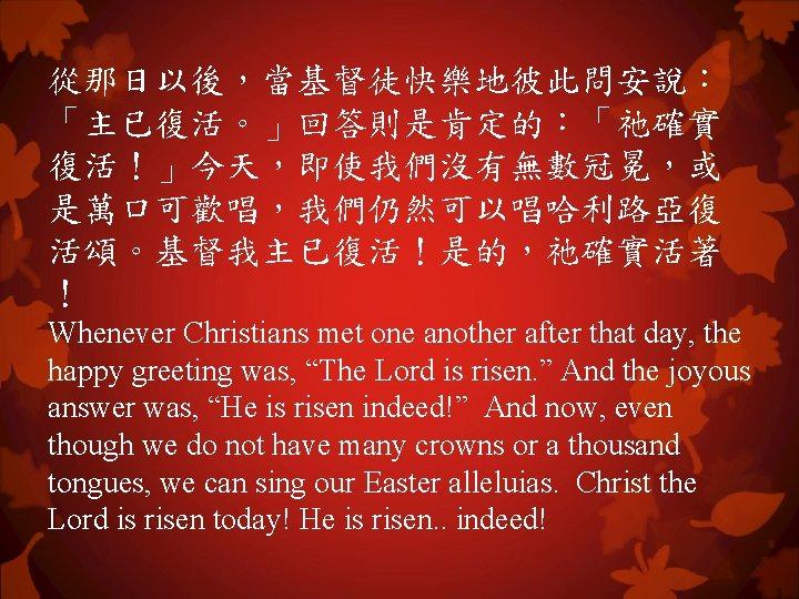 從那日以後,當基督徒快樂地彼此問安說: 「主已復活。」回答則是肯定的:「祂確實 復活!」今天,即使我們沒有無數冠冕,或 是萬口可歡唱,我們仍然可以唱哈利路亞復 活頌。基督我主已復活!是的,祂確實活著 ! Whenever Christians met one another after that day,