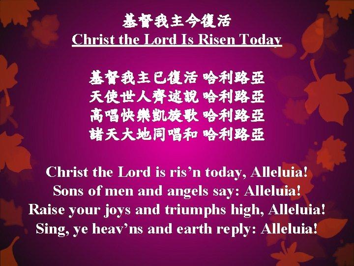 基督我主今復活 Christ the Lord Is Risen Today 基督我主已復活 哈利路亞 天使世人齊述說 哈利路亞 高唱快樂凱旋歌 哈利路亞 諸天大地同唱和