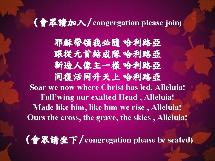 (會眾請加入/congregation please join) 耶穌帶領我必隨 哈利路亞 跟從元首結成隊 哈利路亞 新造人像主一樣 哈利路亞 同復活同升天上 哈利路亞 Soar we now