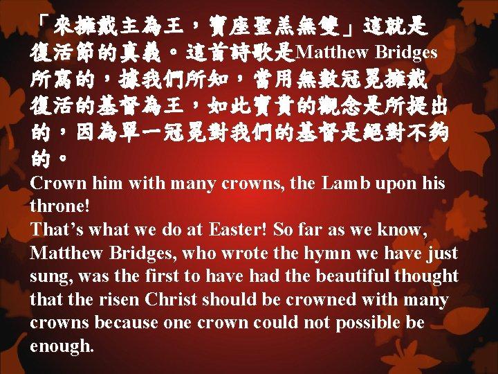 「來擁戴主為王,寶座聖羔無雙」這就是 復活節的真義。這首詩歌是Matthew Bridges 所寫的,據我們所知,當用無數冠冕擁戴 復活的基督為王,如此寶貴的觀念是所提出 的,因為單一冠冕對我們的基督是絕對不夠 的。 Crown him with many crowns, the Lamb