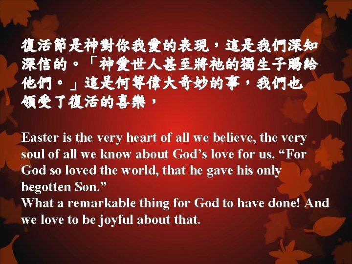 復活節是神對你我愛的表現,這是我們深知 深信的。「神愛世人甚至將祂的獨生子賜給 他們。」這是何等偉大奇妙的事,我們也 領受了復活的喜樂, Easter is the very heart of all we believe, the
