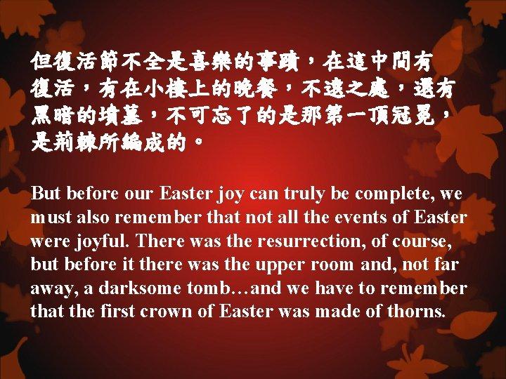 但復活節不全是喜樂的事蹟,在這中間有 復活,有在小樓上的晚餐,不遠之處,還有 黑暗的墳墓,不可忘了的是那第一頂冠冕, 是荊棘所編成的。 But before our Easter joy can truly be complete, we