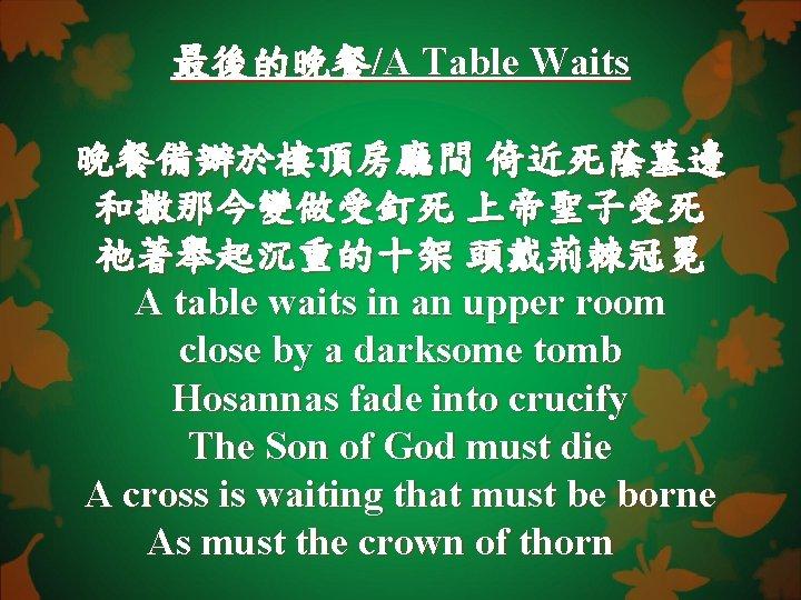 最後的晚餐/A Table Waits 晚餐備辦於樓頂房廳間 倚近死蔭墓邊 和撒那今變做受釘死 上帝聖子受死 祂著舉起沉重的十架 頭戴荊棘冠冕 A table waits in an